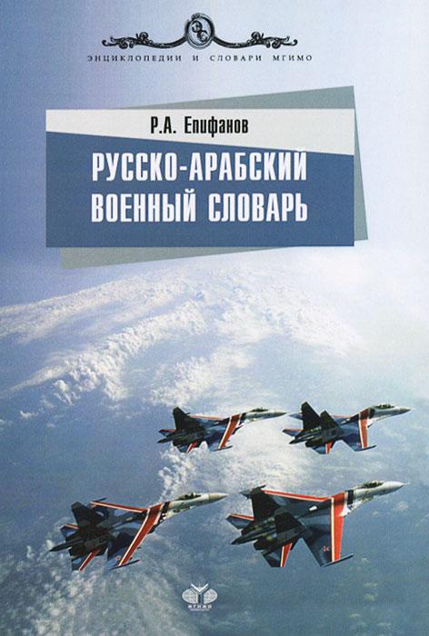 Р. А. Епифанов Русско-арабский военный словарь
