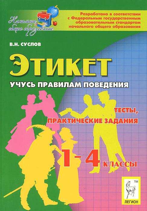 В. Н. Суслов Этикет. Учусь правилам поведения. 1-4 классы. Тесты, практические задания