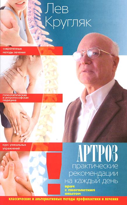 Лев Кругляк. Артроз. Практические рекомендации на каждый день. Классические и альтернативные методы профилактики и лечения