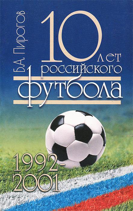 Б. А. Пирогов. 10 лет российского футбола. 1992-2001