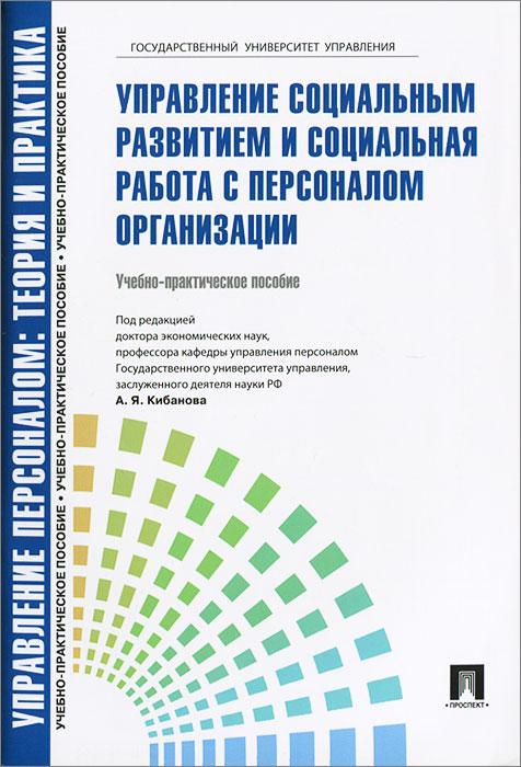 Управление персоналом. Теория и практика. Управление социальным развитием и социальная работа с персоналом организации. Учебно-практическое пособие