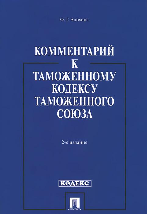 О. Г. Анохина Комментарий к Таможенному кодексу Таможенного союза