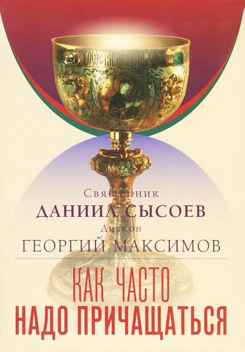 Священник Даниил Сысоев, Диакон Георгий Максимов Как часто надо причащаться