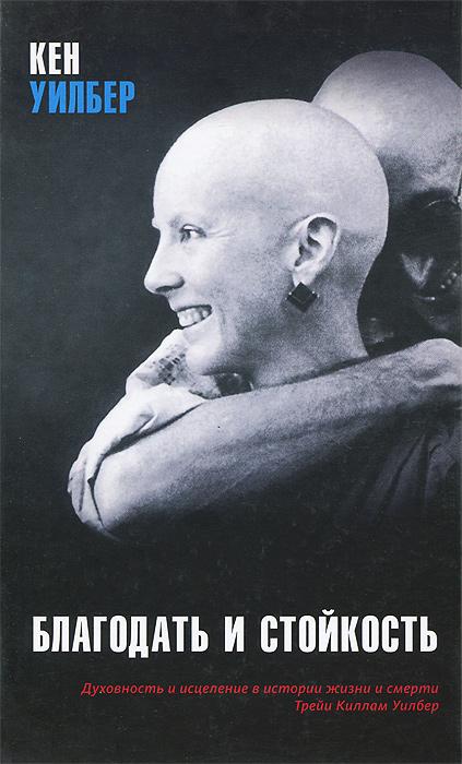 Благодать и стойкость. Духовность и исцеление в истории жизни и смерти Трейи Киллам Уилбер