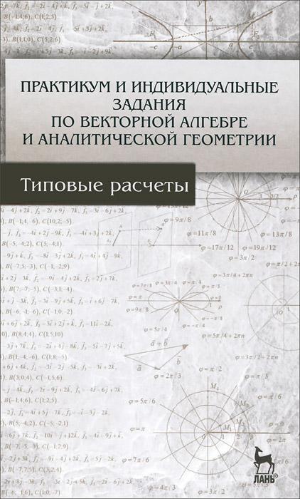 Практикум и индивидуальные задания по векторной алгебре и аналитической геометрии. Учебное пособие