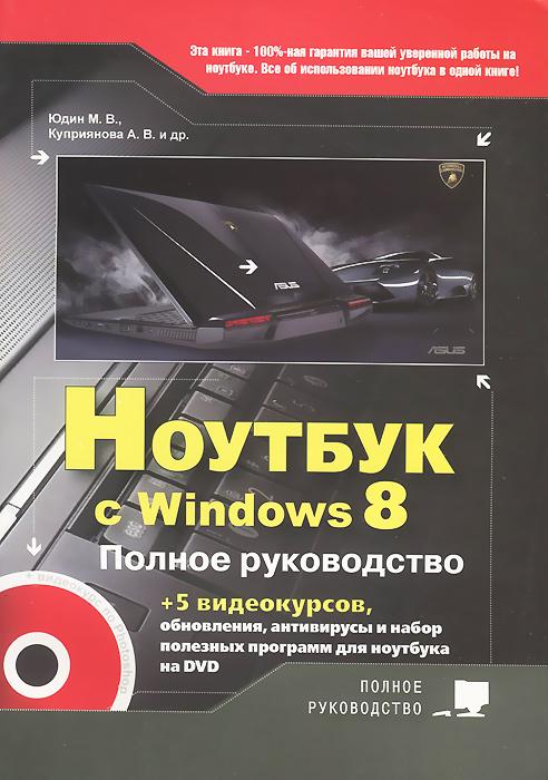 М. В. Юдин, А. В. Куприянова Ноутбук с Windows 8. Полное руководство 2013 (+ DVD-ROM) ноутбуки