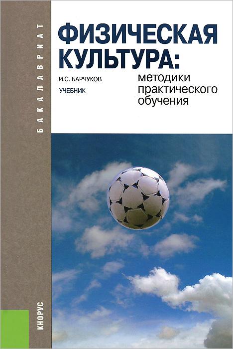 И. С. Барчуков Физическая культура. Методики практического обучения. Учебник