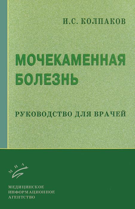 И. С. Колпаков Мочекаменная болезнь. Руководство для врачей