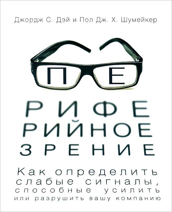 Джордж С.  Дэй, Пол ДЖ. Х. Шумейкер Периферийное зрение. Как определить слабые сигналы, способные усилить или разрушить вашу компанию