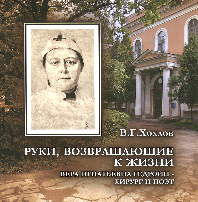 В. Г. Хохлов Руки, возвращающие к жизни. Вера Игнатьевна Гедройц - хирург и поэт