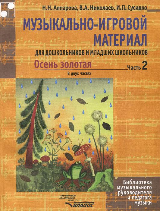Осень золотая. Музыкально-игровой материал для дошкольников и младших школьников. В 2 частях. Часть 2