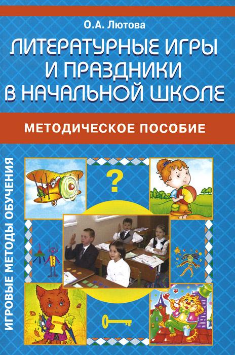 Литературные игры и праздники в начальной школе. Методическое пособие