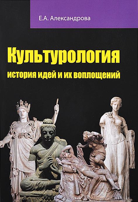 Культурология. История идей и их воплощений. Учебное пособие