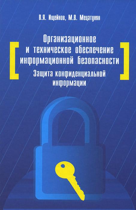 Организационное и техническое обеспечение информационной безопасности. Защита конфиденциальной информации. Учебное пособие