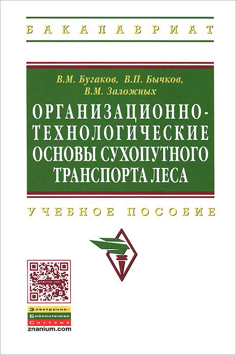 В. М. Бугаков, П. Бычков, Заложных Организационно-технологические основы сухопутного транспорта леса. Учебное пособие