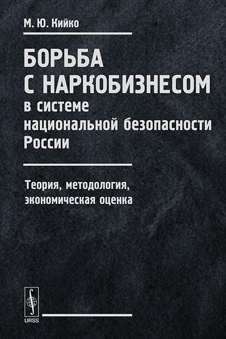 М. Ю. Кийко. Борьба с наркобизнесом в системе национальной безопасности России. Теория, методология, экономическая оценка