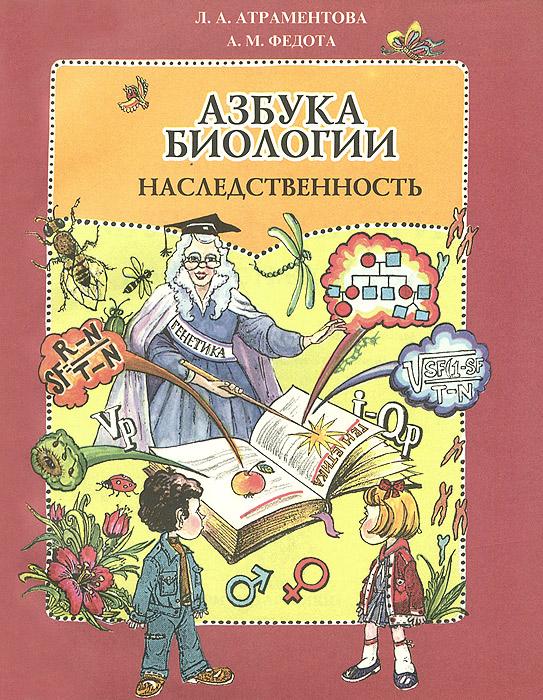 Л. А. Атраментова, А. М. Федота Азбука биологии. Наследственность. Учебное пособие