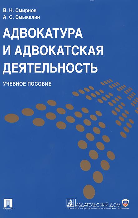 В. Н. Смирнов, А. С. Смыкалин Адвокатура и адвокатская деятельность. Учебное пособие