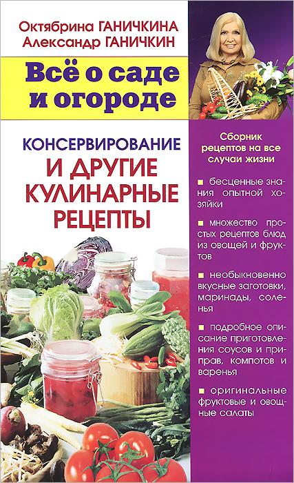 Октябрина Ганичкина,Александр Ганичкин Консервирование и другие кулинарные рецепты