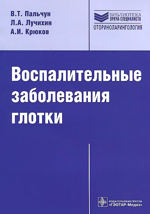 В. Т. Пальчун, Л. А. Лучихин, А. И. Крюков Воспалительные заболевания глотки