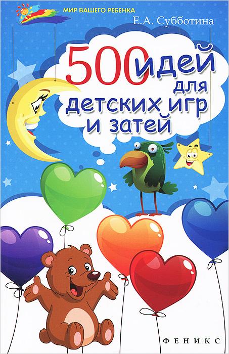 Е. А. Субботина 500 идей для детских игр и затей реквизит для детских игр