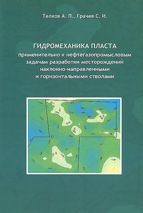 Книга Гидромеханика пласта применительно к нефтегазопромысловым задачам разработки месторождений наклонно-направленными и горизонтальными стволами. А. П. Телков, С. И. Грачев