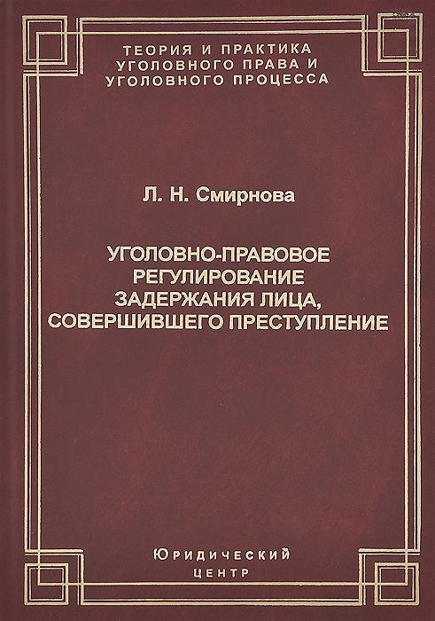 Л. Н. Сморнова Уголовно-правовое регулирование задержания лица, совершившего преступление