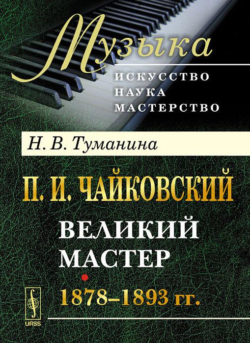 П. И. Чайковский. Часть 2. Великий мастер. 1878-1893 гг.