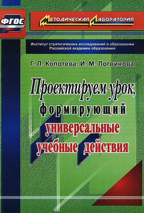 Г. Л. Копотева, И. М. Логвинова Проектируем урок, формирующий универсальные учебные действия