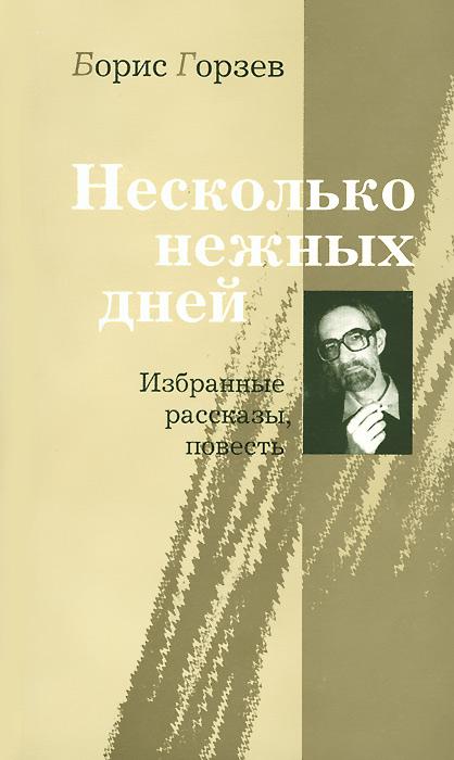 Борис Горзев Несколько нежных дней. Избранные рассказы, повесть