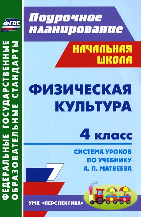 Физическая культура. 4 класс. Система уроков по учебнику А. П. Матвеева