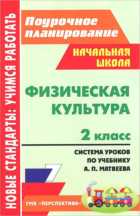 Физическая культура. 2 класс. Система уроков по учебнику А. П. Матвеева