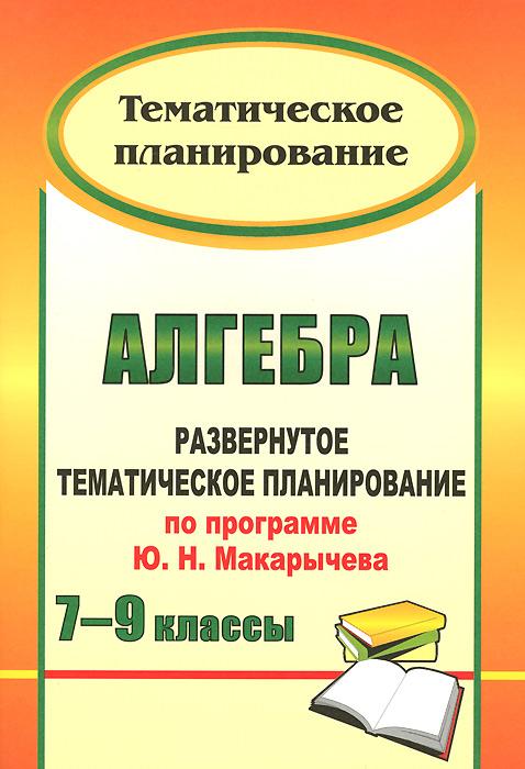 Алгебра. 7-9 классы. Развернутое тематическое планирование по программе Ю. Н. Макарычева