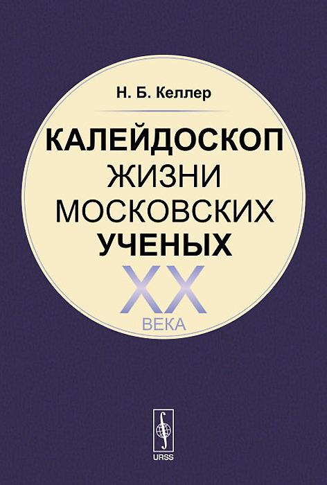 Н. Б. Келлер Калейдоскоп жизни московских ученых XX века