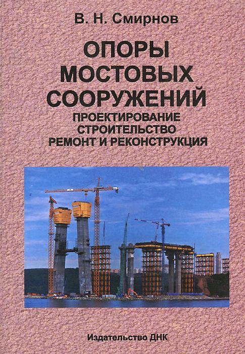 Опоры мостовых сооружений. Проектирование, строительство, ремонт и реконструкция. Учебное пособие