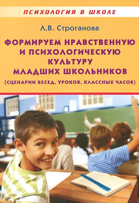 Формируем нравственную и психологическую культуру младших школьников (сценарии бесед, уроков, классных часов). Учебно-методическое пособие