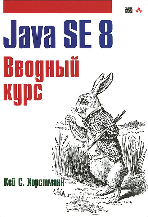 Кей С. Хорстманн Java SE 8. Вводный курс хорстманн к с java библиотека профессионала том 1 основы 10 е издание