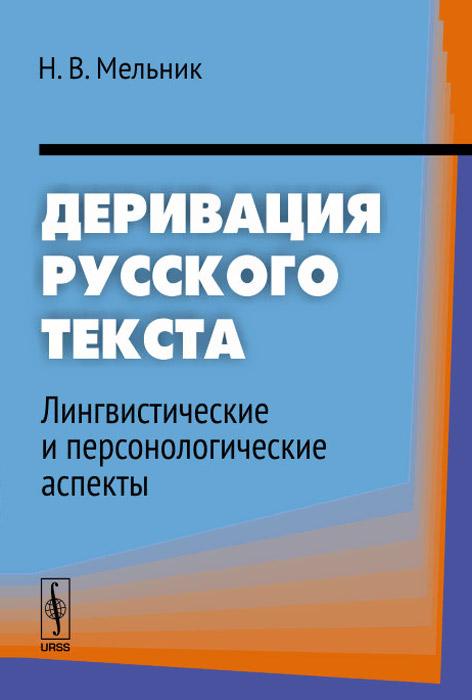 Н. В. Мельник. Деривация русского текста. Лингвистические и персонологические аспекты