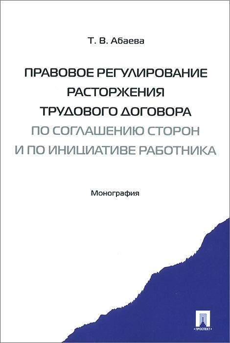 Т. В. Абаева. Правовое регулирование расторжения трудового договора по соглашению сторон и по инициативе работника