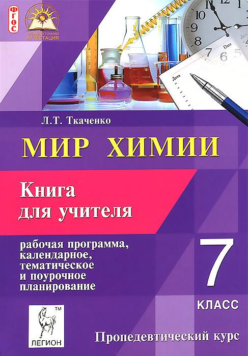 Мир химии. 7 класс. Пропедевтический курс. Рабочая программа, календарное, тематическое и поурочное планирование. Книга для учителя