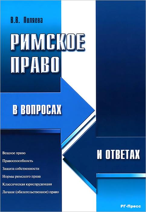 В. В. Пиляева Римское право в вопросах и ответах. Учебное пособие