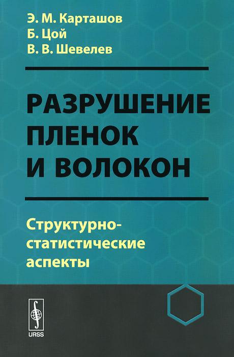 Э. М. Карташов, Б. Цой, В. Шевелев Разрушение пленок и волокон. Структурно-статистические аспекты