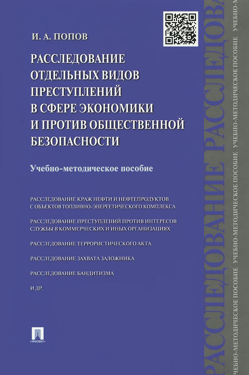 И. А. Попов Расследование отдельных видов преступлений в сфере экономики и против общественной безопасности. Учебно-методическое пособие