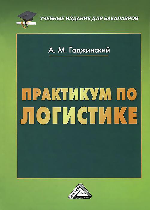 А. М. Гаджинский Практикум по логистике а в колосов институциональная экономика учебник и практикум