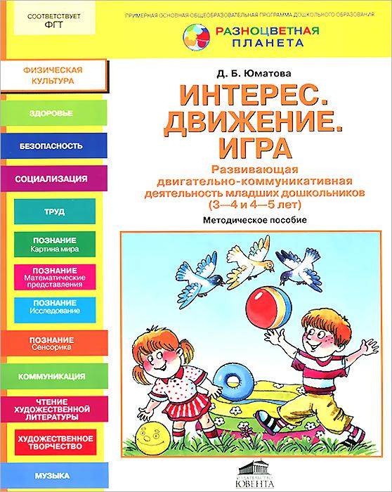 Интерес. Движение. Игра. Развивающая двигательно-коммуникативная деятельность младших дошкольников (3-4 и 4-5 лет). Методическое пособие