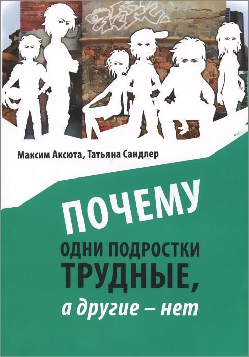 Максим Аксюта, Татьяна Сандлер Почему одни подростки трудны, а другие - нет. Воспитание с помощью окружения
