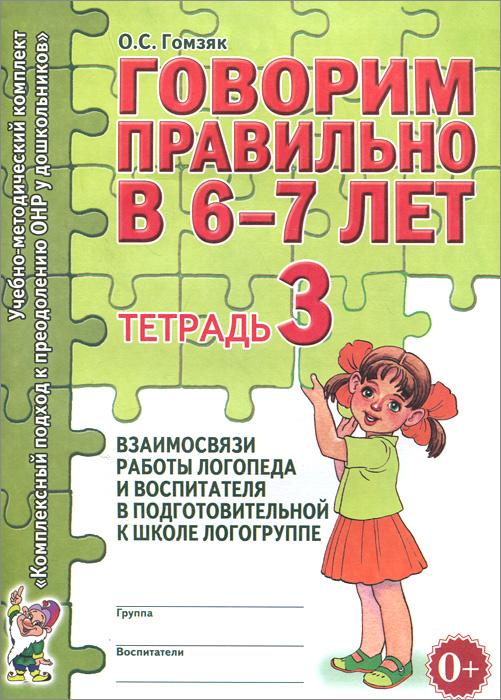 Говорим правильно в 6-7 лет. Тетрадь 3. Взаимосвязи работы логопеда и воспитателя в подготовительной к школе логогруппе