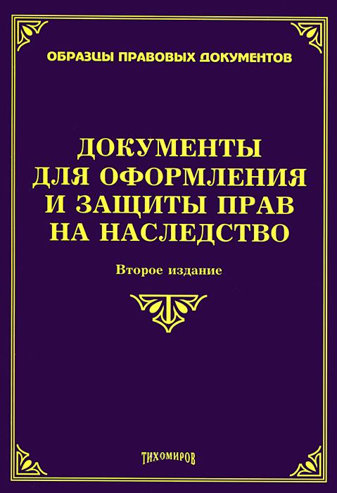 О. М. Оглоблина, М. Ю. Тихомиров Документы для оформления и защиты прав на наследство книгу рогожина м ю деловые документы в примерах и образцах