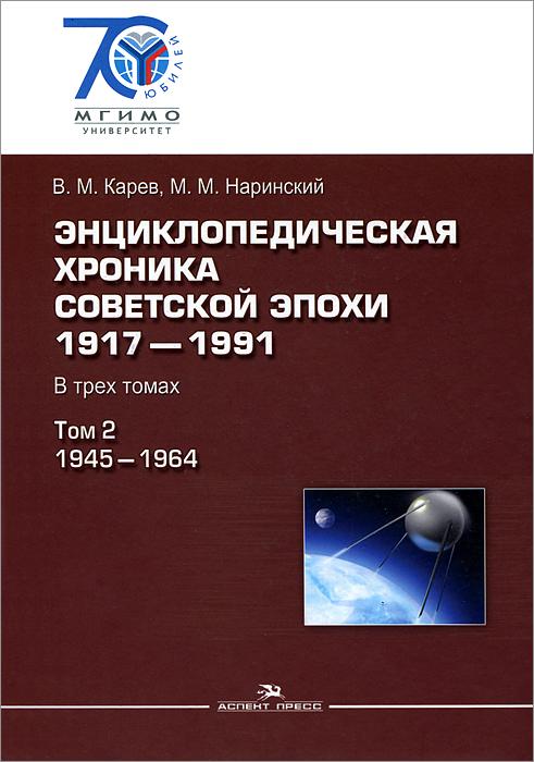 Энциклопедическая хроника советской эпохи. 1917–1991. В 3 томах. Том 2. 1945-1964
