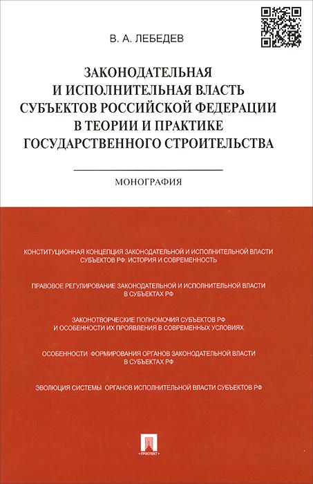 Законодательная и исполнительная власть субъектов Российской Федерации в теории и практике государственного строительства. Монография